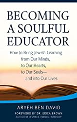 Becoming a Soulful Educator: How to Bring Jewish Learning from Our Minds, to Our Hearts, to Our Souls_and Into Our Lives
