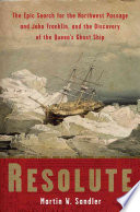 Resolute - The Epic Search for the Northwest Passage and John Franklin, and the Discovery of the Queen's Ghost Ship