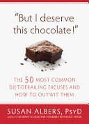 But I Deserve This Chocolate!: The Fifty Most Common Diet-Derailing Excuses and How to Outwit Them